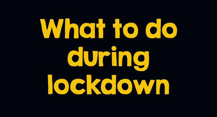 What to do during lockdown